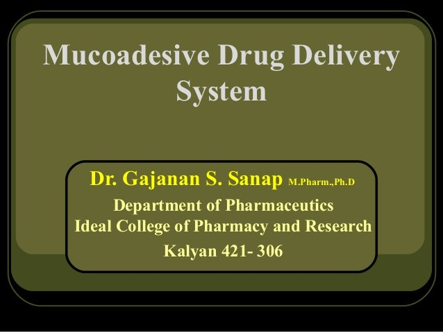 Mucoadesive Drug Delivery System Dr. Gajanan S. Sanap M.Pharm.,Ph.D Department of Pharmaceutics Ideal College of Pharmacy ...