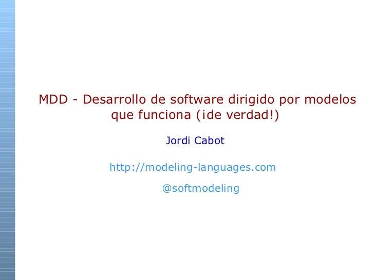 MDD -  Desarrollo de software dirigido por modelos que funciona (¡de verdad!) Jordi Cabot http://modeling-languages.com ...