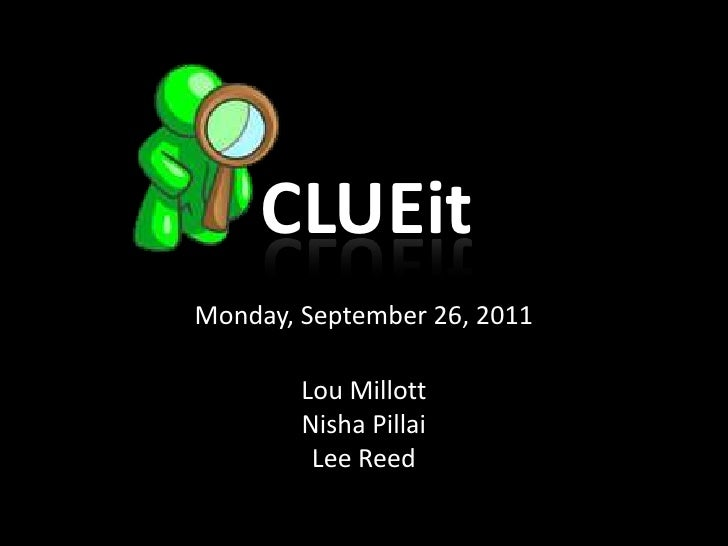 CLUEit<br />Monday, September 26, 2011<br />Lou Millott<br />NishaPillai<br />Lee Reed<br />