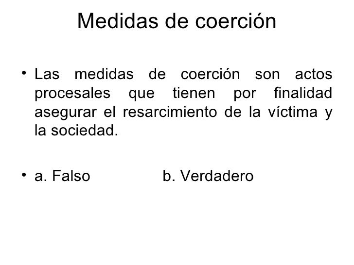 Medidas de coerción <ul><li>Las medidas de coerción son actos procesales que tienen por finalidad asegurar el resarcimient...