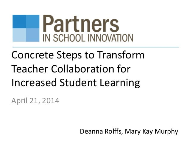 Concrete Steps to Transform Teacher Collaboration for Increased Student Learning April 21, 2014 Deanna Rolffs, Mary Kay Mu...