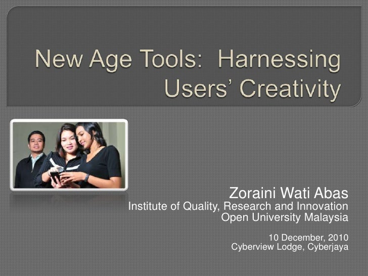 New Age Tools:  Harnessing Users' Creativity<br />ZorainiWatiAbas<br />Institute of Quality, Research and Innovation<br />...