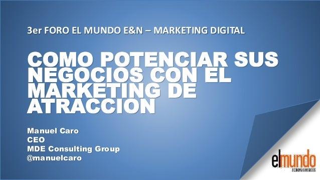 COMO POTENCIAR SUSNEGOCIOS CON ELMARKETING DEATRACCIONManuel CaroCEOMDE Consulting Group@manuelcaro3er FORO EL MUNDO E&N –...