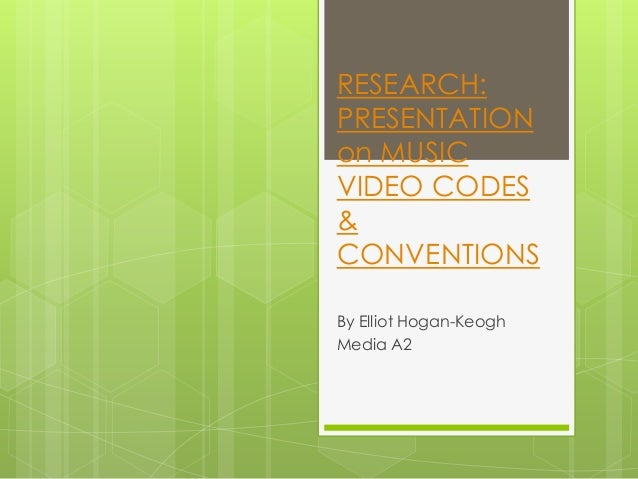 RESEARCH: PRESENTATION on MUSIC VIDEO CODES & CONVENTIONS By Elliot Hogan-Keogh Media A2