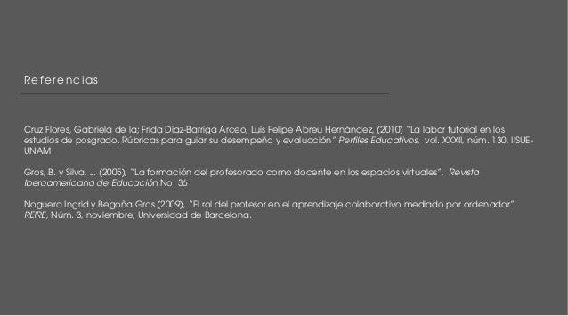 """Referencias  Cruz Flores, Gabriela de la; Frida Díaz-Barriga Arceo, Luis Felipe Abreu Hernández, (2010) """"La labor tutorial..."""