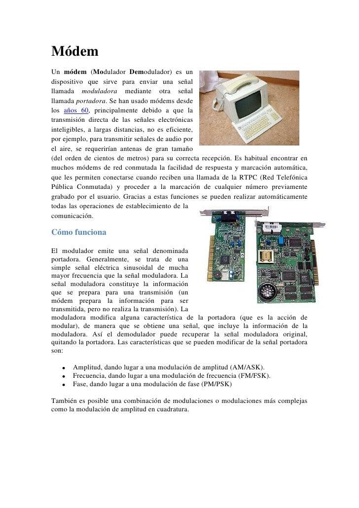 MódemUn módem (Modulador Demodulador) es undispositivo que sirve para enviar una señalllamada moduladora mediante otra señ...