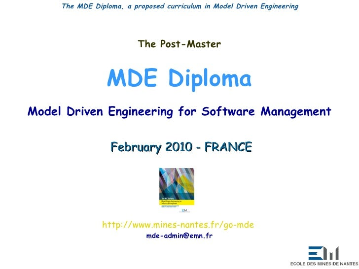 The Post-Master MDE Diploma Model Driven Engineering for Software Management February 2010 - FRANCE http:// www.mines-nant...