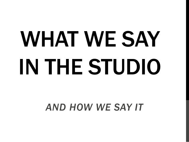 WHAT WE SAY IN THE STUDIO AND HOW WE SAY IT