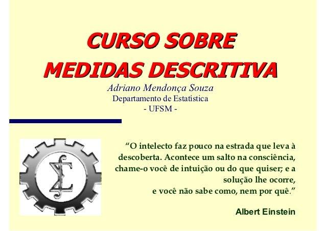 """CURSO SOBREMEDIDAS DESCRITIVA     Adriano Mendonça Souza      Departamento de Estatística              - UFSM -        """"O ..."""
