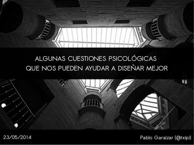 Pablo Garaizar (@txipi) ALGUNAS CUESTIONES PSICOLÓGICAS QUE NOS PUEDEN AYUDAR A DISEÑAR MEJOR 23/05/2014