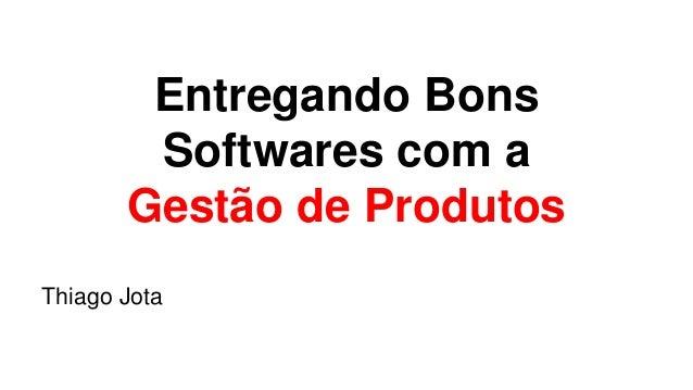 Entregando Bons  Softwares com a  Gestão de Produtos  Thiago Jota