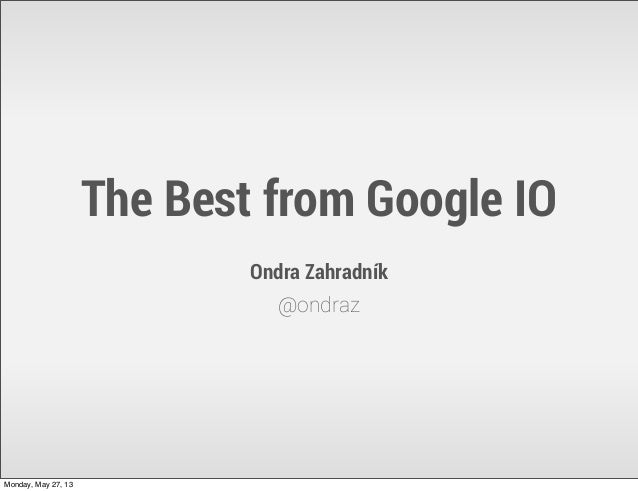 The Best from Google IOOndra Zahradník@ondrazMonday, May 27, 13