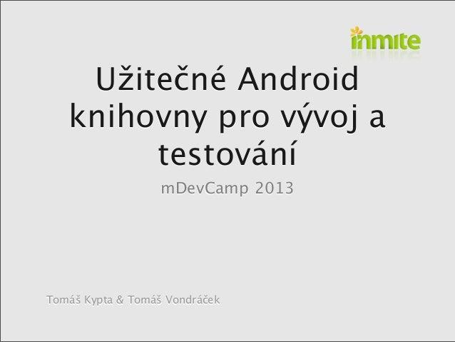 Tomáš Kypta & Tomáš VondráčekUžitečné Androidknihovny pro vývoj atestovánímDevCamp 2013