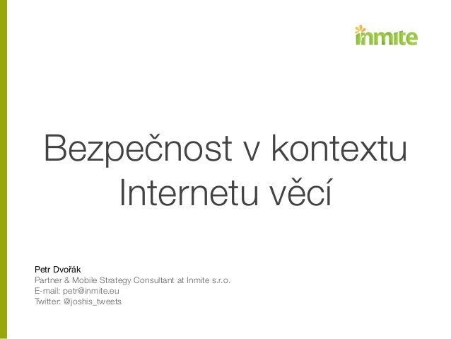 Bezpečnost v kontextu Internetu věcí ! ! ! Petr Dvořák  Partner & Mobile Strategy Consultant at Inmite s.r.o. E-mail: petr...