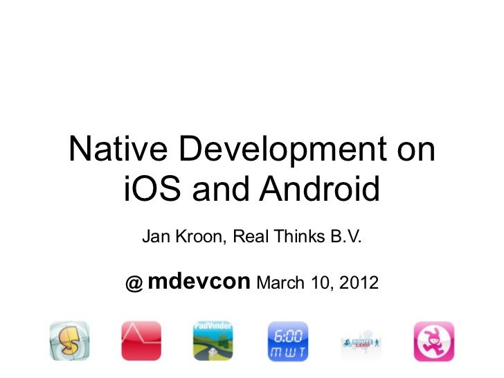 Native Development on   iOS and Android    Jan Kroon, Real Thinks B.V.   @ mdevcon March 10, 2012
