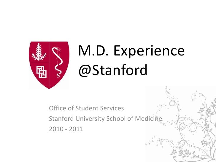 M.D. Experience @Stanford<br />Office of Student Services<br />Stanford University School of Medicine<br />2010 - 2011<br />