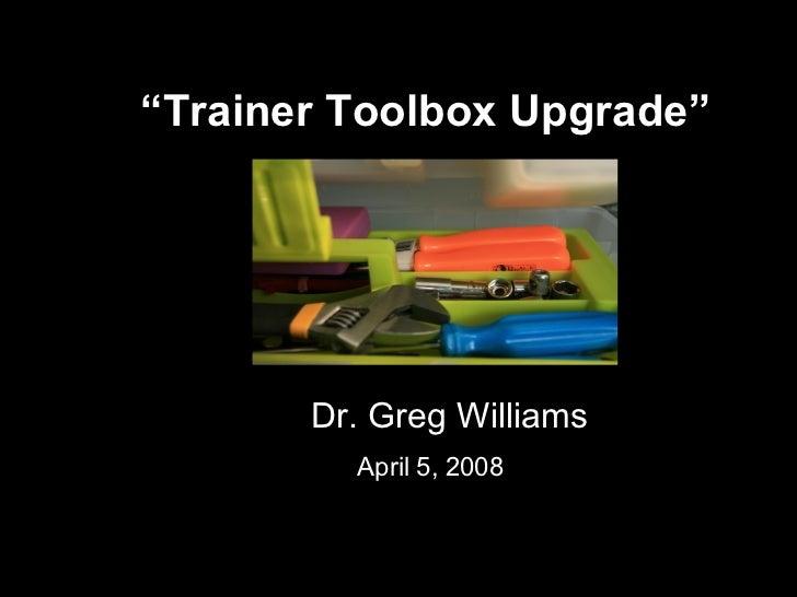 """ Trainer Toolbox Upgrade""   Dr. Greg Williams April 5, 2008"