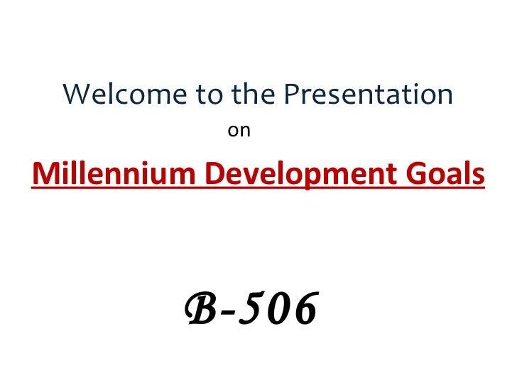 Welcome to the Presentation <ul><li>on </li></ul><ul><li>Millennium Development Goals </li></ul>B-506