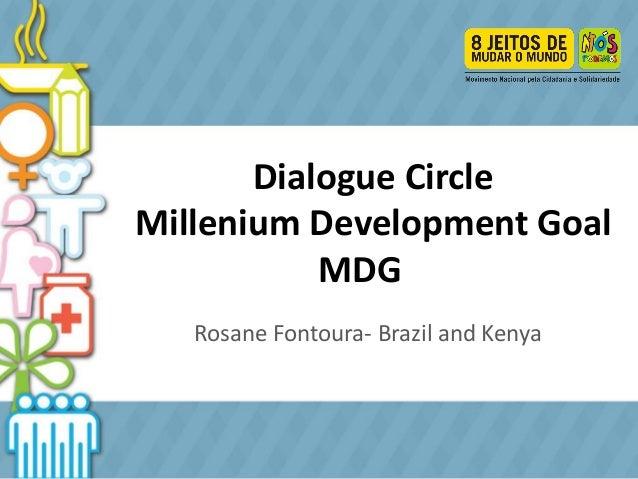 Dialogue Circle Millenium Development Goal MDG Rosane Fontoura Rosane Fontoura- Brazil and Kenya