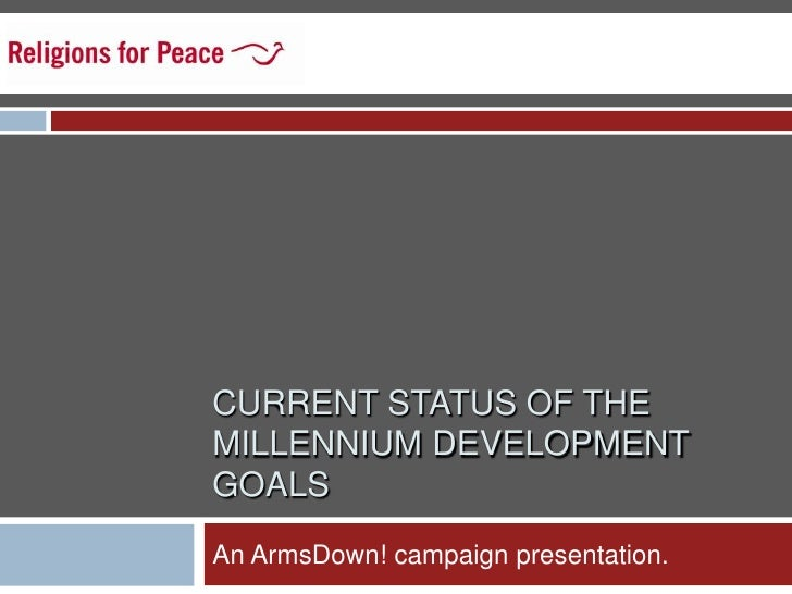 CURRENT STATUS OF THE MILLENNIUM DEVELOPMENT GOALS <br />An ArmsDown! campaign presentation.  <br />