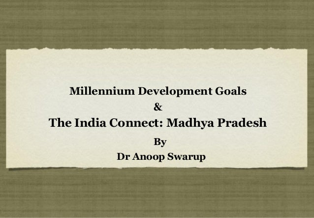 Millennium Development Goals                &The India Connect: Madhya Pradesh                By          Dr Anoop Swarup