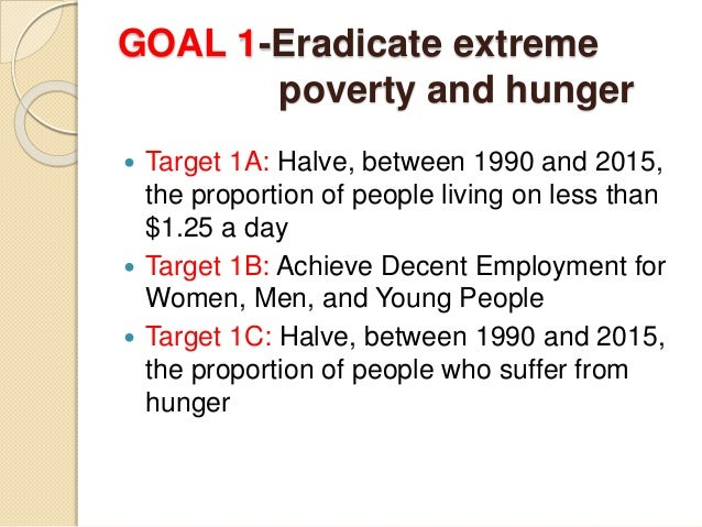 """eradication of poverty and hunger To """"eradicate extreme poverty and hunger"""" the indicators used for this goal measure income poverty, undernourishment, and malnutrition, but also the employment-to-population ratio and."""