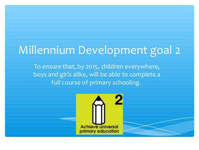 achieve universal primary education Goal 2: achieve universal primary education - measuring success (1) - due to national and international efforts, significant increases have occurred in the number of children enrolled in primary school.
