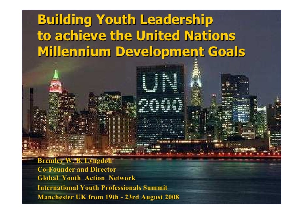 Building Youth Leadership to achieve the United Nations Millennium Development Goals     Bremley W. B. Lyngdoh Co-Founder ...