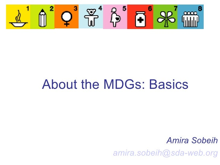 About the MDGs: Basics   Amira Sobeih [email_address]