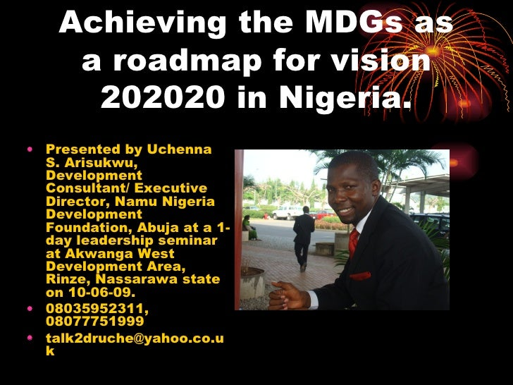 Achieving the MDGs as a roadmap for vision 202020 in Nigeria. <ul><li>Presented by Uchenna S. Arisukwu, Development Consul...