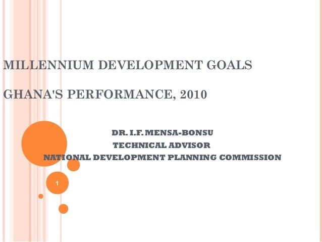 MILLENNIUM DEVELOPMENT GOALSGHANAS PERFORMANCE, 2010               DR. I.F. MENSA-BONSU               TECHNICAL ADVISOR   ...