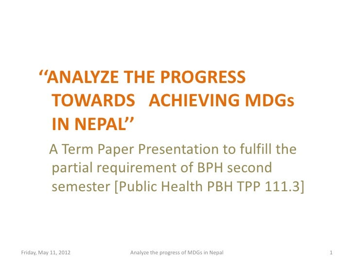 ''ANALYZE THE PROGRESS        TOWARDS ACHIEVING MDGs        IN NEPAL''           A Term Paper Presentation to fulfill the ...
