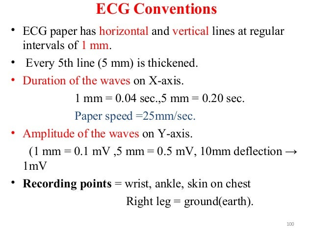 ECG Conventions • ECG paper has horizontal and vertical lines at regular intervals of 1 mm. • Every 5th line (5 mm) is thi...