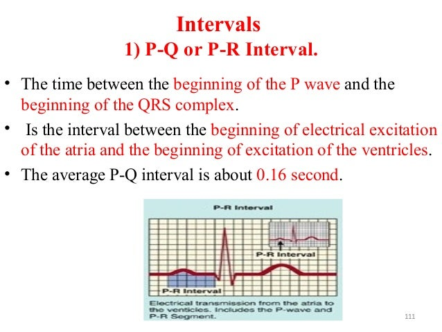 Intervals 1) P-Q or P-R Interval. • The time between the beginning of the P wave and the beginning of the QRS complex. • I...