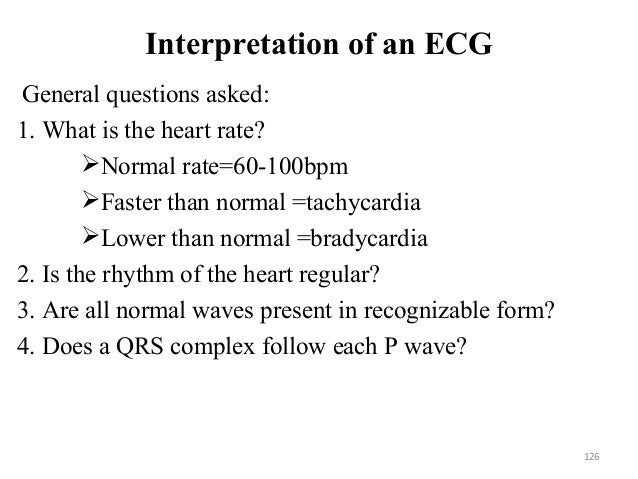 Interpretation of an ECG General questions asked: 1. What is the heart rate? Normal rate=60-100bpm Faster than normal =t...