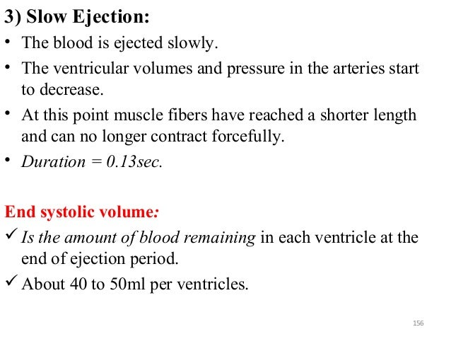 3) Slow Ejection: • The blood is ejected slowly. • The ventricular volumes and pressure in the arteries start to decrease....