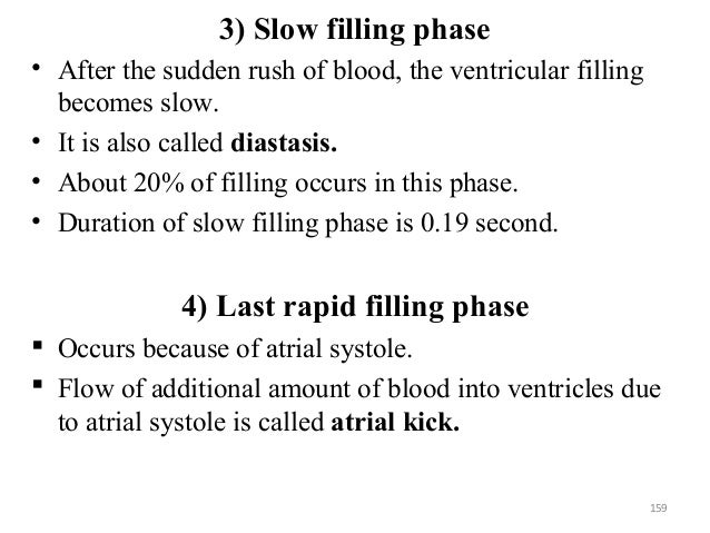 3) Slow filling phase • After the sudden rush of blood, the ventricular filling becomes slow. • It is also called diastasi...