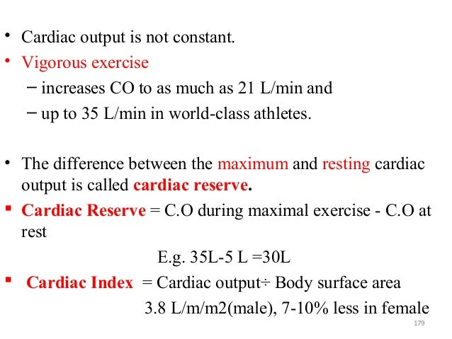 • Cardiac output is not constant. • Vigorous exercise – increases CO to as much as 21 L/min and – up to 35 L/min in world-...
