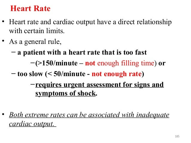 Heart Rate • Heart rate and cardiac output have a direct relationship with certain limits. • As a general rule, – a patien...