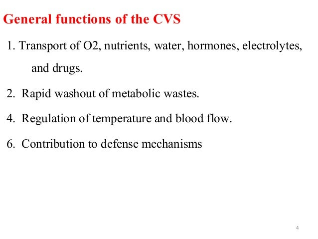 General functions of the CVS 1. Transport of O2, nutrients, water, hormones, electrolytes, and drugs. 2. Rapid washout of ...