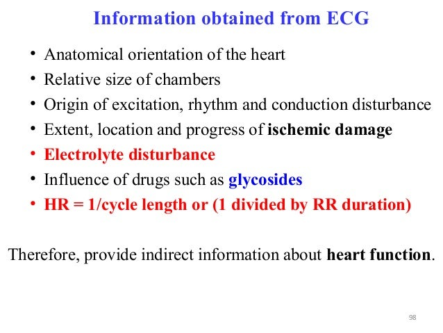 Information obtained from ECG • Anatomical orientation of the heart • Relative size of chambers • Origin of excitation, rh...