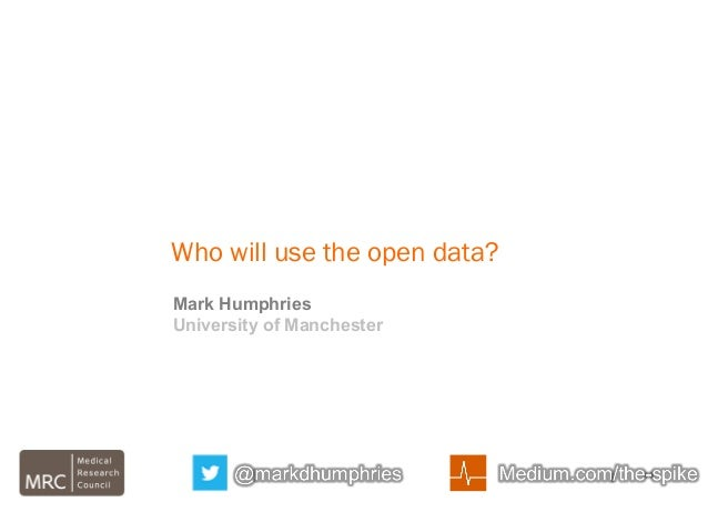 Who will use the open data? Mark Humphries University of Manchester