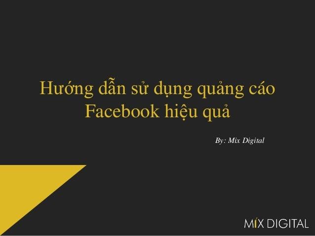 Hướng dẫn sử dụng quảng cáo    Facebook hiệu quả                    By: Mix Digital
