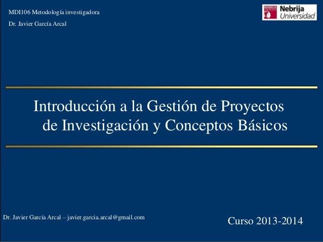 MDI106 Metodología investigadora  Dr. Javier García Arcal  Introducción a la Gestión de Proyectos de Investigación y Conce...