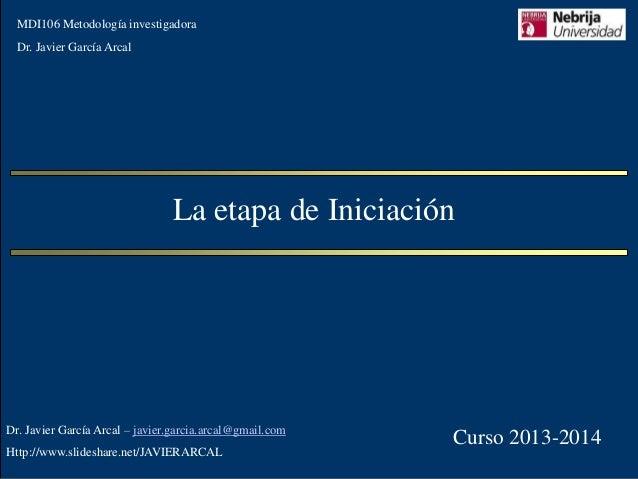 MDI106 Metodología investigadora  Dr. Javier García Arcal  La etapa de Iniciación  Dr. Javier García Arcal – javier.garcia...