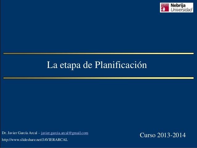 La etapa de Planificación  Dr. Javier García Arcal – javier.garcia.arcal@gmail.com http://www.slideshare.net/JAVIERARCAL  ...