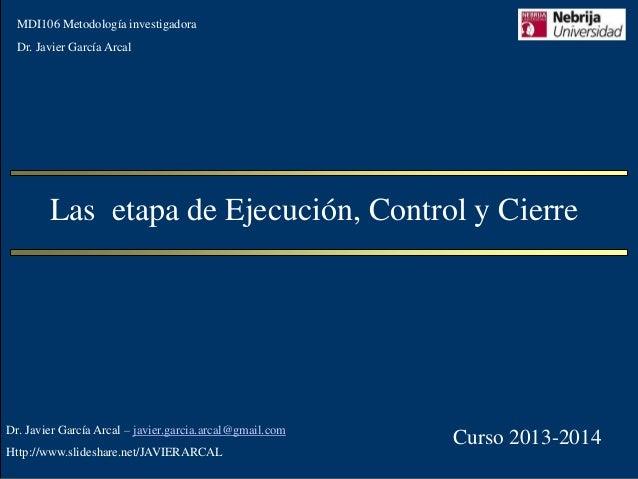 MDI106 Metodología investigadora  Dr. Javier García Arcal  Las etapa de Ejecución, Control y Cierre  Dr. Javier García Arc...