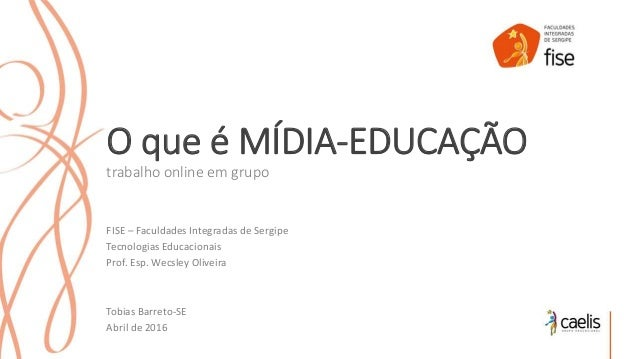 O que é MÍDIA-EDUCAÇÃO trabalho online em grupo FISE – Faculdades Integradas de Sergipe Tecnologias Educacionais Prof. Esp...