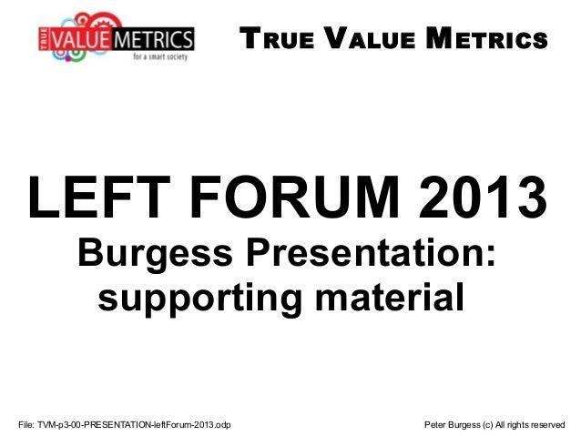 LEFT FORUM 2013 Burgess Presentation: supporting material File: TVM-p3-00-PRESENTATION-leftForum-2013.odp Peter Burgess (c...