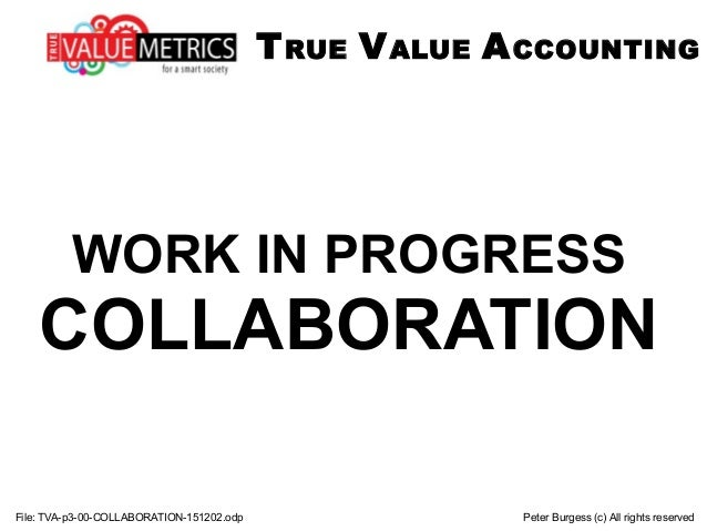 WORK IN PROGRESS COLLABORATION File: TVA-p3-00-COLLABORATION-151202.odp Peter Burgess (c) All rights reserved TRUE VALUE A...